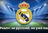 «Реал»: не русский, но уже наш